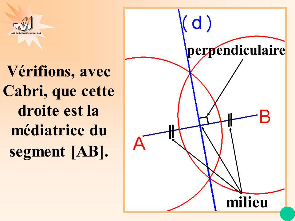 perpendiculaire Vérifions, avec Cabri, que cette droite est la médiatrice du segment [AB]. milieu